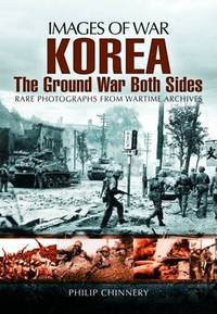 Korea. The Ground War from Both Sides. Rare Photographs from Wartime Archives. Images of War
