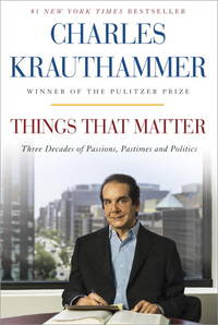 Things That Matter: Three Decades of Passions, Pastimes and Politics by Charles Krauthammer - 2015