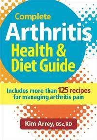 The Complete Arthritis Health, Diet Guide and Cookbook: Includes 125 Recipes for Managing Inflammation and Arthritis Pain