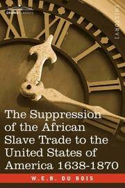 Suppression Of the African Slave Trade To the United States Of America, 1638-1870