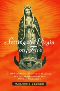 Setting the Virgin on Fire: Lazaro Cardenas, Michacan Peasants, and the Redemption