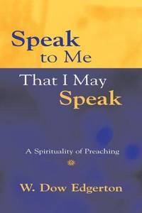 Speak to Me That I May Speak: A Spirituality of Preaching