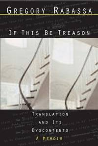 If This Be Treason: Translation and Its Dyscontents, A Memoir
