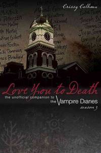 Love You to Death: The Unofficial Companion to the Vampire Diaries Season 3