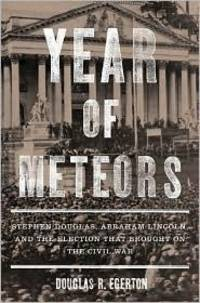 Year of Meteors. Stephen Douglas, Abraham Lincoln, and the Election the Brought on the Civil War