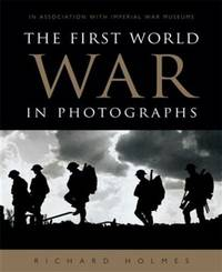 The First World War In Photographs by  Richard Holmes - First edition Thus - 2014 - from Olmstead Books and Biblio.com