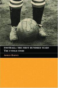 Football: The First Hundred Years: The Untold Story by  A Harvey - Paperback - 2005 - from Anybook Ltd and Biblio.co.uk