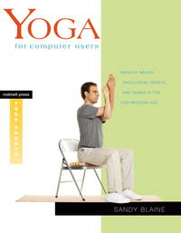 Yoga for Computer Users: Healthy Necks, Shoulders, Wrists, and Hands in the Postmodern Age...