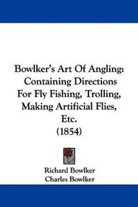Bowlker's Art Of Angling: Containing Directions For Fly Fishing, Trolling, Making Artificial...