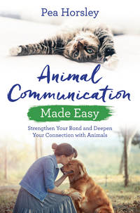 ANIMAL COMMUNICATION MADE EASY: Strengthen Your Bond & Deepen Your Communication With Animals