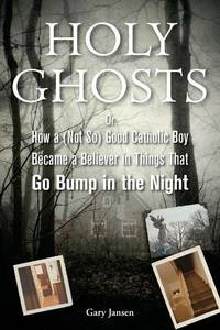 Holy Ghosts  Or How a   Good Catholic Boy Became a Believer in Things That  Go Bump in the Night