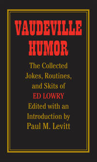 Vaudeville Humor: The Collected Jokes, Routines, and Skits of Ed Lowry