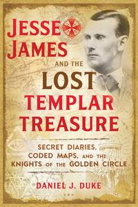 JESSE JAMES AND THE LOST TEMPLAR TREASURE: Secret Diaries, Coded Maps & The Knights Of The Golden Circle