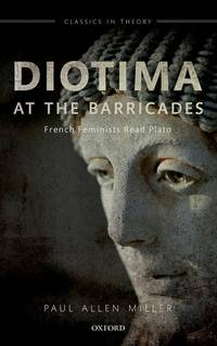 Diotima at the Barricades: French Feminists Read Plato (Classics in Theory Series)