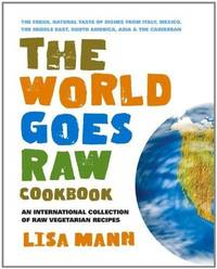 WORLD GOES RAW COOKBOOK: An International Collection Of Raw Vegetarian Recipes