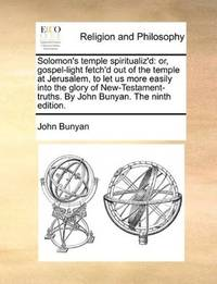 image of Solomon's temple spiritualiz'd: or, gospel-light fetch'd out of the temple at Jerusalem, to let us more easily into the glory of New-Testament-truths. By John Bunyan. The ninth edition