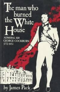 The Man Who Burned the White House: Admiral Sir George Cockburn, 1772-1853