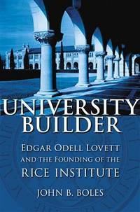 University Builder: Edgar Odell Lovett and the Founding of the Rice Institute by John B. Boles - Paperback - Updated - 2012-07-31 - from Ergodebooks and Biblio.com