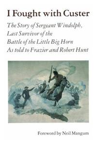 I Fought with Custer: The Story of Sergeant Windolph, Last Survivor of the Battle of Little Big Horn