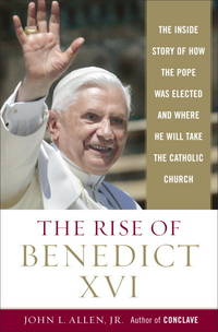 The Rise of Benedict XVI:  The Inside Story of How the Pope Was Elected and Where he Will Take the Catholic Church