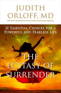 The Ecstasy of Surrender: 12 Surprising Ways Letting Go Can Empower Your Life Judith Orloff