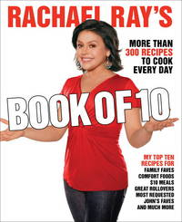 RACHAEL RAY'S BOOK OF TEN : MORE THAN 300 RECIPES TO COOK EVERY DAY