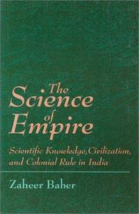The Science of Empire: Scientific Knowledge, Civilization, and Colonial Rule in India