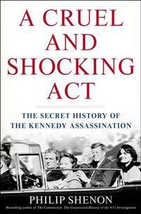Cruel and Shocking Act: The Secret History of the Kennedy Assassination