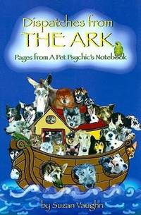DISPATCHES FROM THE ARK: Pages From A Pet Psychics Notebook
