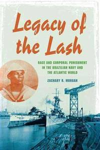 Legacy of the lash : race and corporal punishment in the Brazilian Navy and the Atlantic World