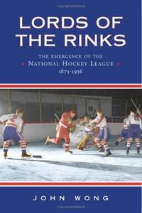 Lords of the Rinks: The Emergence of the National Hockey League 1875-1936