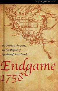 Endgame 1758: The Promise, the Glory, and the Despair of Louisbourg's Last Decade
