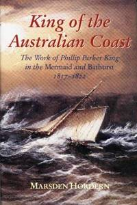 KING OF THE AUSTRALIAN COAST - The Work of Phillip Parker King in the Mermaid and  Bathurst 1817...