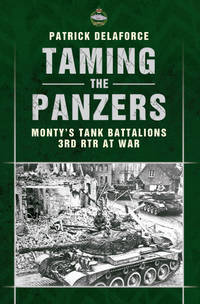 TAMING THE PANZERS: MONTY'S TANK BATTALIONS 3RTR AT WAR
