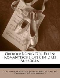 Oberon: König der Elfen; romantische Oper in drei Aufzügen. (German Edition) by Carl Maria Von Weber - 2010-05-25