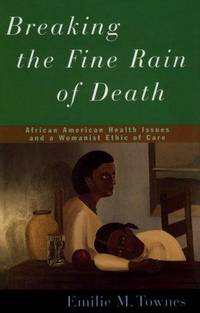 BREAKING THE FINE RAIN OF DEATH: AFRICAN AMERICAN HEALTH ISSUES AND A WOMANIST ETHIC OF CARE by Townes, Emilie - 1998