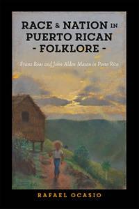 Race and Nation in Puerto Rican Folklore: Franz Boas and John Alden Mason in Porto Rico (Critical...