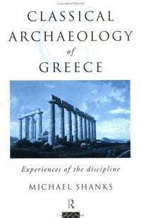 The Classical Archaeology of Greece: Experiences of the Discipline (Experience of Archaeology)