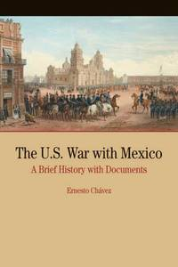 The U.S. War with Mexico: A Brief History with Documents (The Bedford Series in History and Culture)