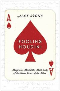 Fooling Houdini. Magicians, Mentalists, Math Geeks & Hidden Powers of the Mind.