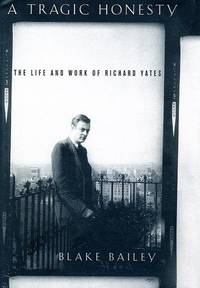 A Tragic Honesty: The Life and Work of Richard Yates by  Blake Bailey - 1st Edition - 2003 - from Marvin Minkler Modern First Editions and Biblio.com