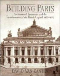 Building Paris: Architectural Institutions and the Transformation of the French Capital 1830-1870
