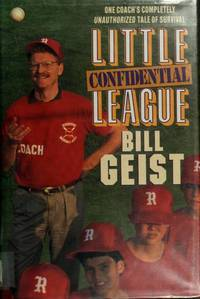 Little League Confidential: One Coach's Completely Unauthorized Tale of Survival by  Bill Geist - Hardcover - Reprint edition - 1992 - from George Cross Books and Biblio.com