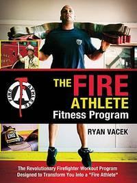 The Fire Athlete Fitness Program - The Revolutionary Firefighter Workout Program Designed to...