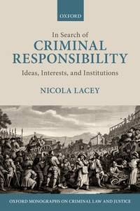 In Search of Criminal Responsibility: Ideas, Interests, and Institutions (Oxford Monographs on...
