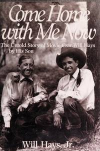 Come Home With Me Now: The Untold Story of Movie Czar Will Hays by His Son
