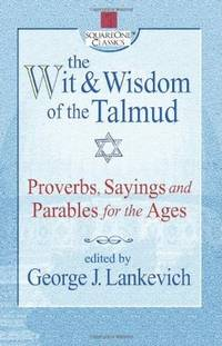 WIT AND WISDOM OF THE TALMUD: Proverbs, Sayings & Parables For The Ages