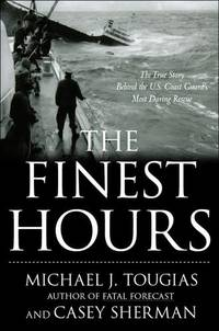 THE FINEST HOURS The True Story of the U. S. Coast Guard's Most Daring  Sea Rescue by  Michael & Casey Sherman Tougias - First Edition - 2009 - from VELMA CLINTON BOOKS and Biblio.com