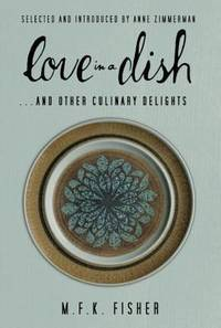 Love In a Dish and Other Culinary Delights By M F K Fisher