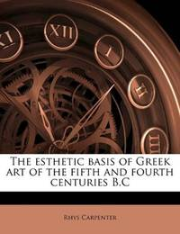 The Esthetic Basis Of Greek Art Of the Fifth and Fourth Centuries Bc